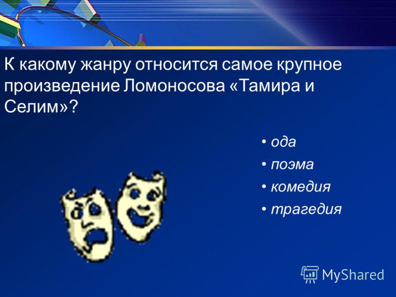 К какому жанру относится самое крупное произведение Ломоносова «Тамира и Селим»? ода поэма комедия трагедия