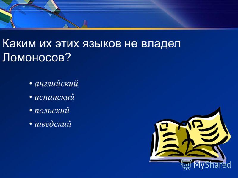 Каким их этих языков не владел Ломоносов? английский испанский польский шведский