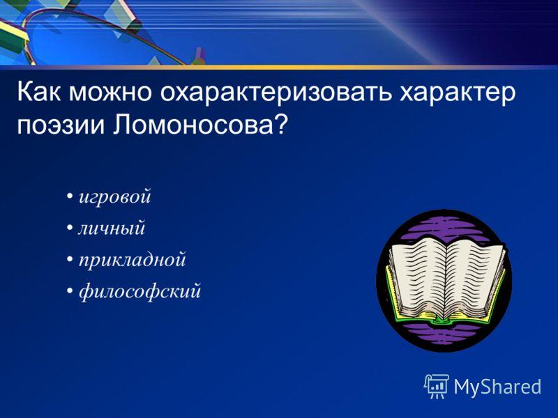 Как можно охарактеризовать характер поэзии Ломоносова? игровой личный прикладной философский