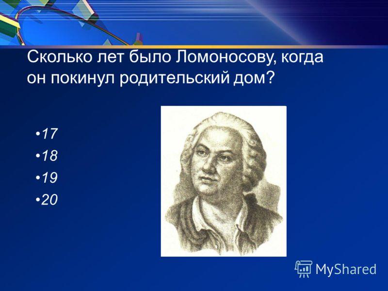 Сколько лет было Ломоносову, когда он покинул родительский дом? 17 18 19 20