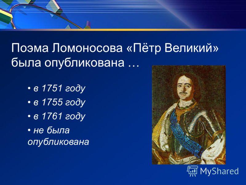 Поэма Ломоносова «Пётр Великий» была опубликована … в 1751 году в 1755 году в 1761 году не была опубликована