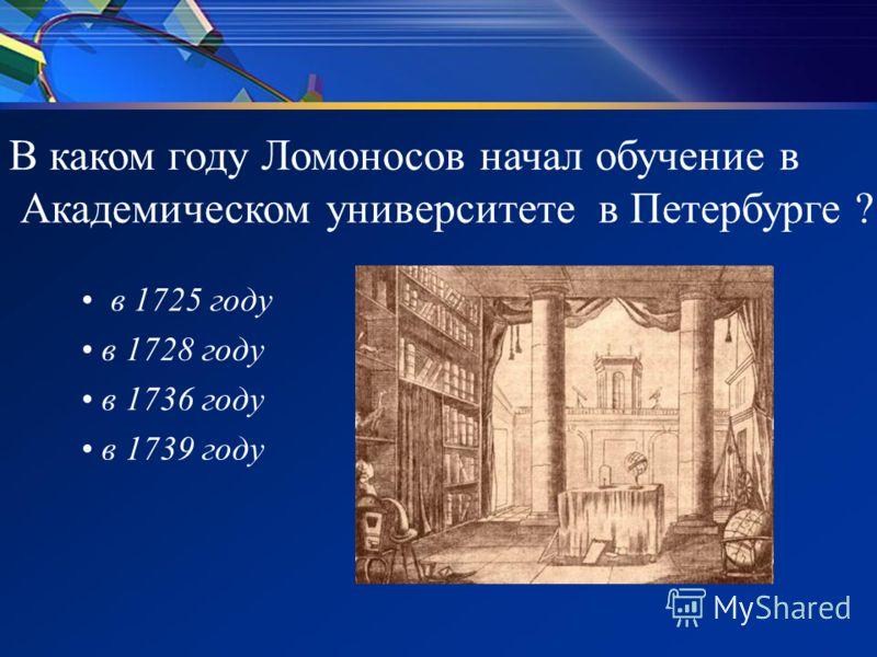 В каком году Ломоносов начал обучение в Академическом университете в Петербурге ? в 1725 году в 1728 году в 1736 году в 1739 году