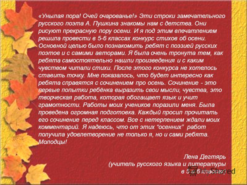 «Унылая пора! Очей очарованье!» Эти строки замечательного русского поэта А. Пушкина знакомы нам с детства. Они рисуют прекрасную пору осени. И я под этим впечатлением решила провести в 5-6 классах конкурс стихов об осени. Основной целью было познаком