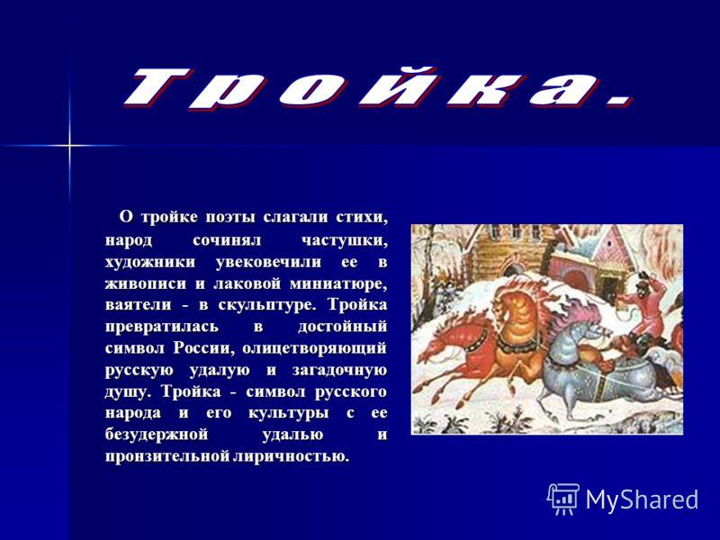 О тройке поэты слагали стихи, народ сочинял частушки, художники увековечили ее в живописи и лаковой миниатюре, ваятели - в скульптуре. Тройка превратилась в достойный символ России, олицетворяющий русскую удалую и загадочную душу. Тройка - символ рус