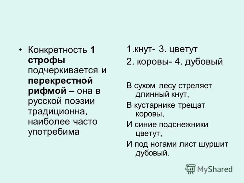 Конкретность 1 строфы подчеркивается и перекрестной рифмой – она в русской поэзии традиционна, наиболее часто употребима 1.кнут- 3. цветут 2. коровы- 4. дубовый В сухом лесу стреляет длинный кнут, В кустарнике трещат коровы, И синие подснежники цвету