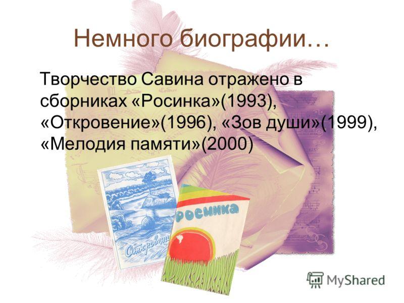 Творчество Савина отражено в сборниках «Росинка»(1993), «Откровение»(1996), «Зов души»(1999), «Мелодия памяти»(2000) Немного биографии…