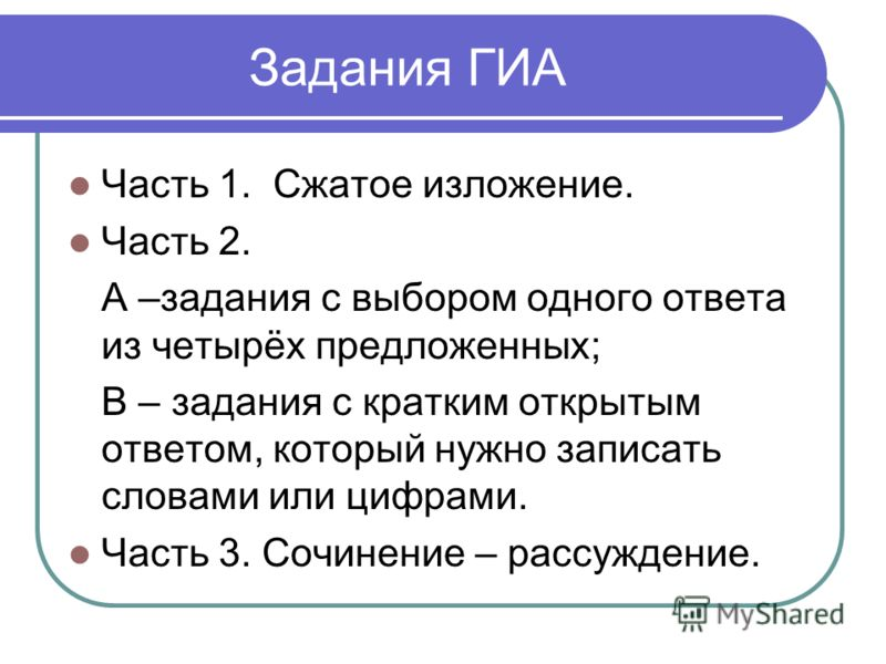 Задания ГИА Часть 1. Сжатое изложение. Часть 2. А –задания с выбором одного ответа из четырёх предложенных; В – задания с кратким открытым ответом, который нужно записать словами или цифрами. Часть 3. Сочинение – рассуждение.