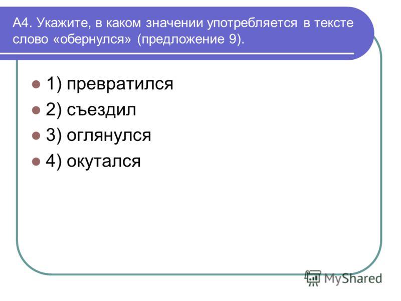 А4. Укажите, в каком значении употребляется в тексте слово «обернулся» (предложение 9). 1) превратился 2) съездил 3) оглянулся 4) окутался