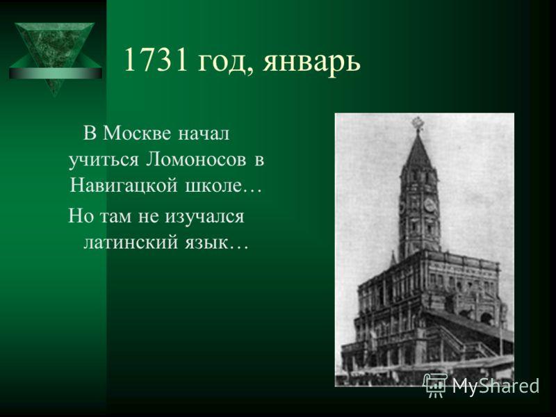 1731 год, январь В Москве начал учиться Ломоносов в Навигацкой школе… Но там не изучался латинский язык…