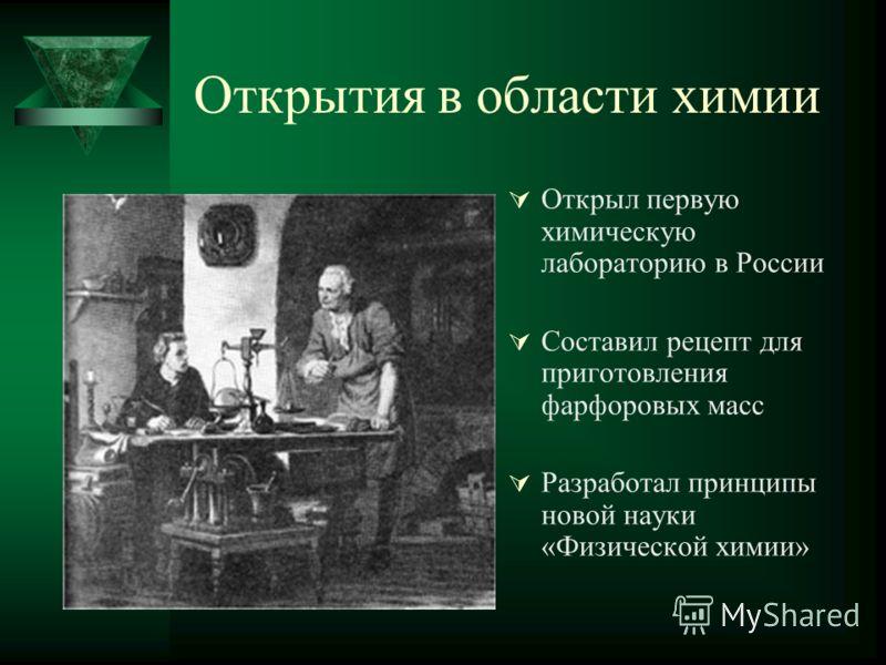 Открытия в области химии Открыл первую химическую лабораторию в России Составил рецепт для приготовления фарфоровых масс Разработал принципы новой науки «Физической химии»