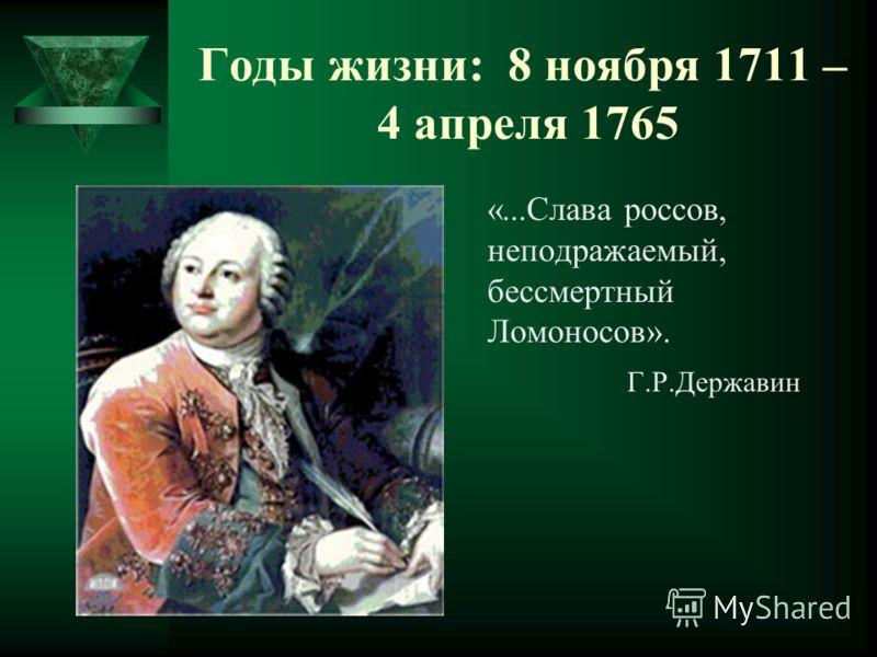 Годы жизни: 8 ноября 1711 – 4 апреля 1765 «...Слава россов, неподражаемый, бессмертный Ломоносов». Г.Р.Державин
