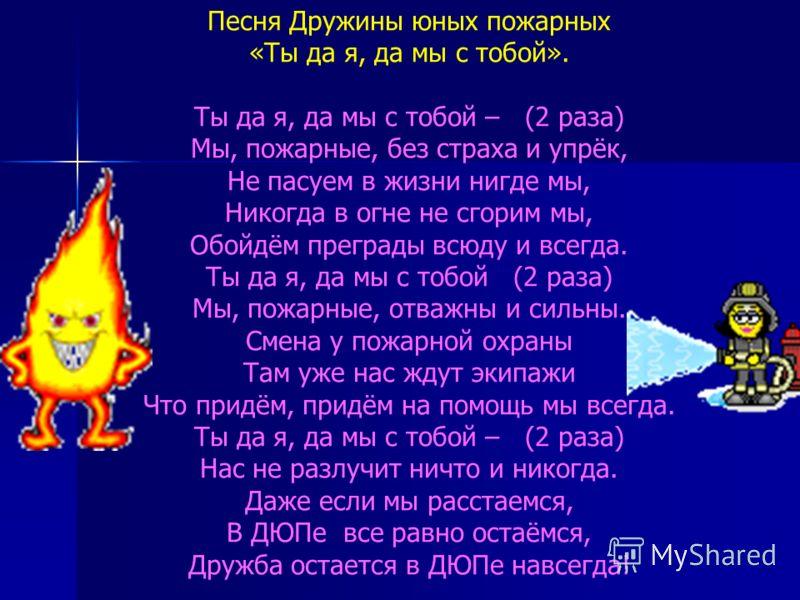 Песня Дружины юных пожарных «Ты да я, да мы с тобой». Ты да я, да мы с тобой – (2 раза) Мы, пожарные, без страха и упрёк, Не пасуем в жизни нигде мы, Никогда в огне не сгорим мы, Обойдём преграды всюду и всегда. Ты да я, да мы с тобой (2 раза) Мы, по