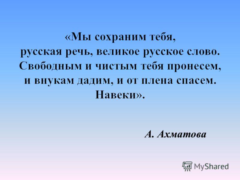 «Мы сохраним тебя, русская речь, великое русское слово. Свободным и чистым тебя пронесем, и внукам дадим, и от плена спасем. Навеки». А. Ахматова