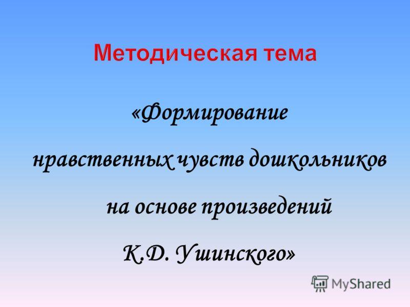 Методическая тема «Формирование нравственных чувств дошкольников на основе произведений К.Д. Ушинского»