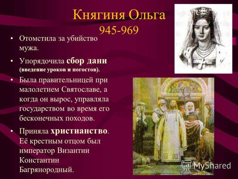 Княгиня Ольга 945-969 Отомстила за убийство мужа. Упорядочила сбор дани (введение уроков и погостов). Была правительницей при малолетнем Святославе, а когда он вырос, управляла государством во время его бесконечных походов. Приняла христианство. Её к