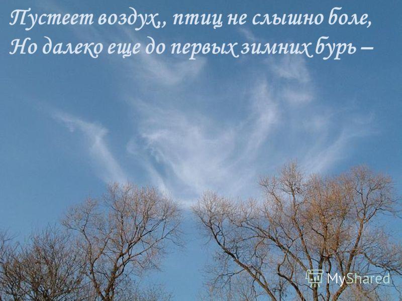 Пустеет воздух,, птиц не слышно боле, Но далеко еще до первых зимних бурь –