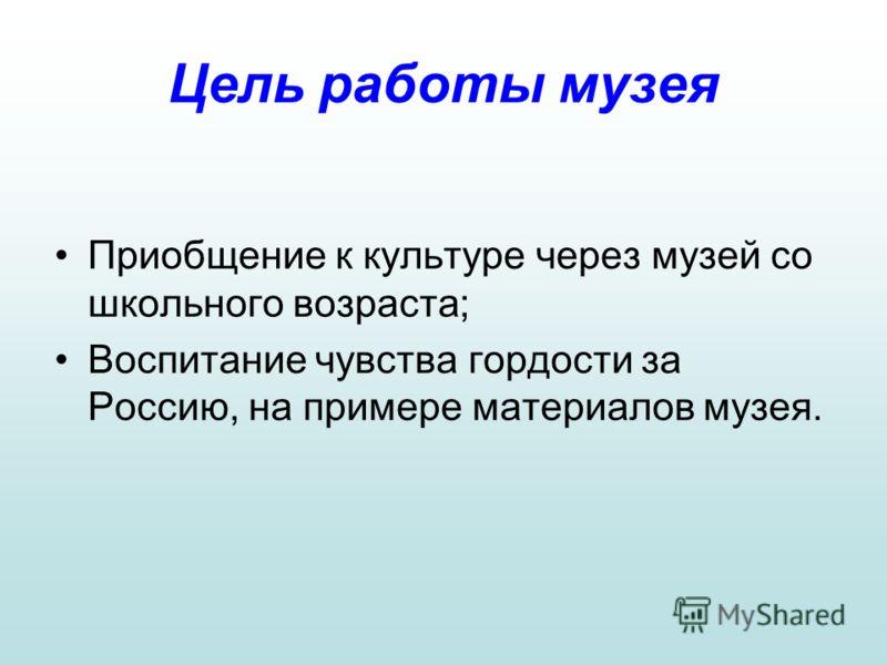 Цель работы музея Приобщение к культуре через музей со школьного возраста; Воспитание чувства гордости за Россию, на примере материалов музея.