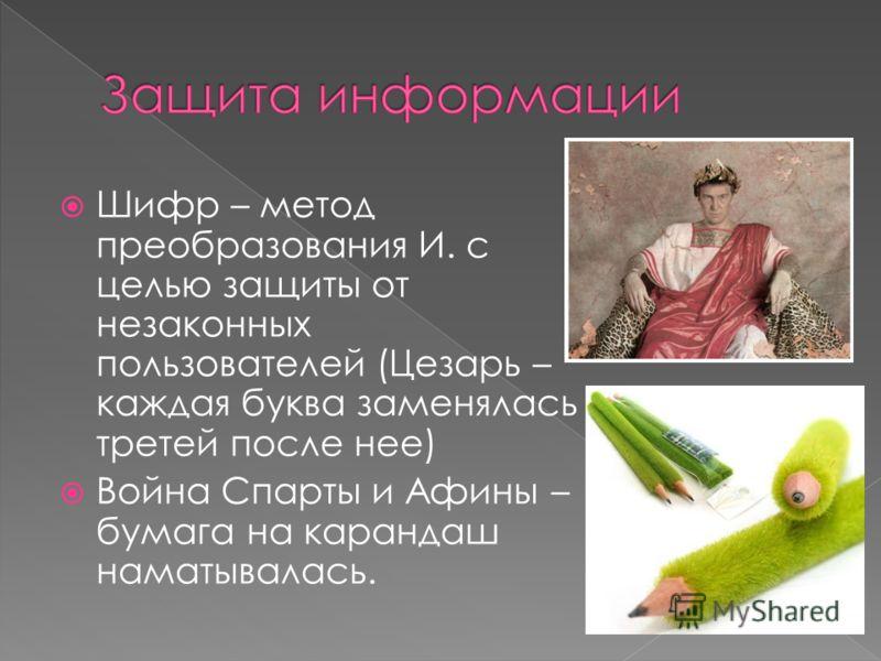 Шифр – метод преобразования И. с целью защиты от незаконных пользователей (Цезарь – каждая буква заменялась третей после нее) Война Спарты и Афины – бумага на карандаш наматывалась.