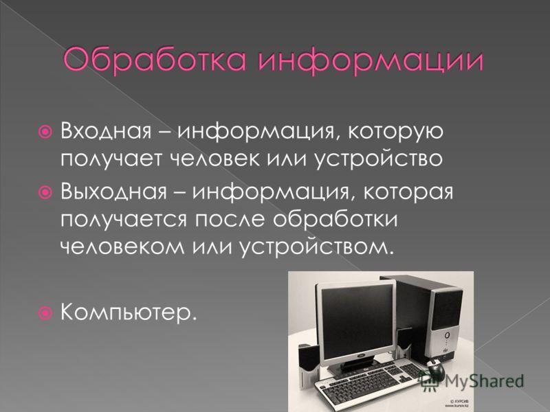 Входная – информация, которую получает человек или устройство Выходная – информация, которая получается после обработки человеком или устройством. Компьютер.