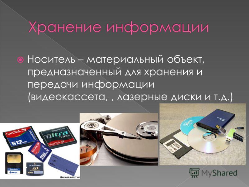 Носитель – материальный объект, предназначенный для хранения и передачи информации (видеокассета,, лазерные диски и т.д.)