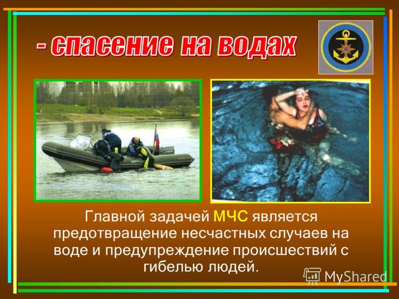 Главной задачей МЧС является предотвращение несчастных случаев на воде и предупреждение происшествий с гибелью людей.