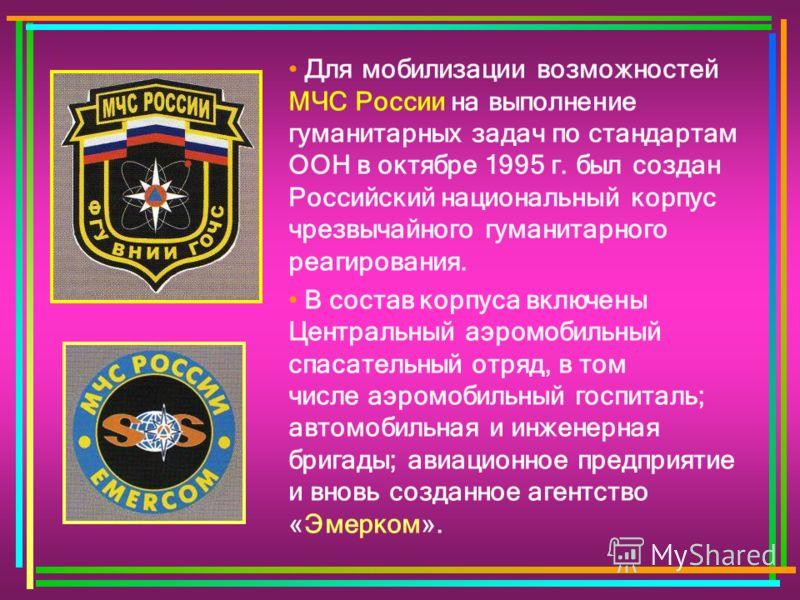 Для мобилизации возможностей МЧС России на выполнение гуманитарных задач по стандартам ООН в октябре 1995 г. был создан Российский национальный корпус чрезвычайного гуманитарного реагирования. В состав корпуса включены Центральный аэромобильный спаса