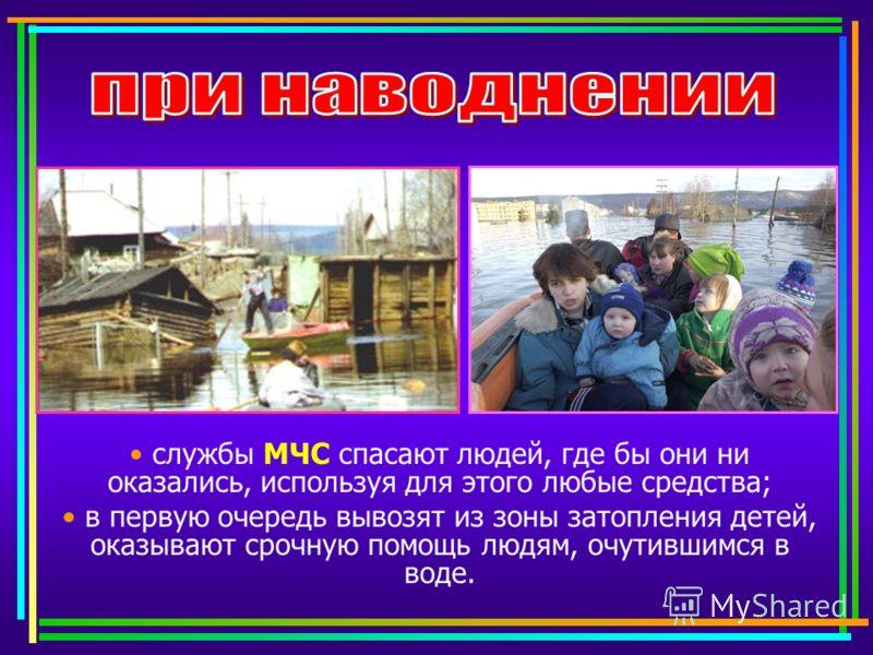 службы МЧС спасают людей, где бы они ни оказались, используя для этого любые средства; в первую очередь вывозят из зоны затопления детей, оказывают срочную помощь людям, очутившимся в воде.