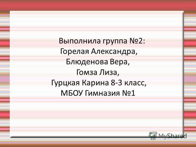 Выполнила группа 2: Горелая Александра, Блюденова Вера, Гомза Лиза, Гурцкая Карина 8-3 класс, МБОУ Гимназия 1
