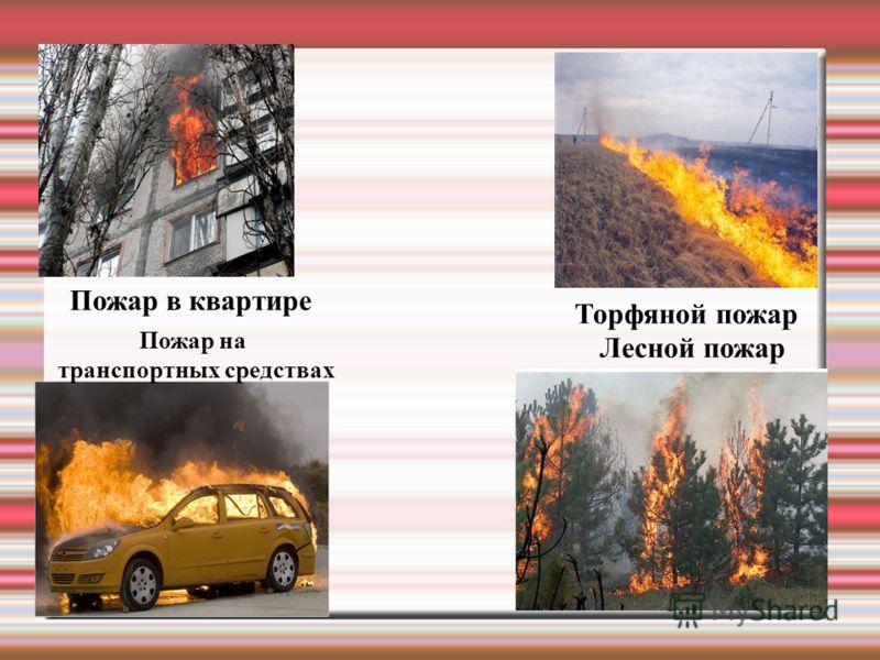 Пожар в квартире Лесной пожар Торфяной пожар Пожар на транспортных средствах