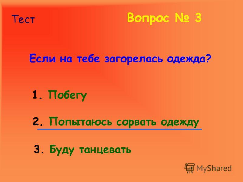 Тест Вопрос 3 Если на тебе загорелась одежда? 1. Побегу 2. Попытаюсь сорвать одежду 3. Буду танцевать