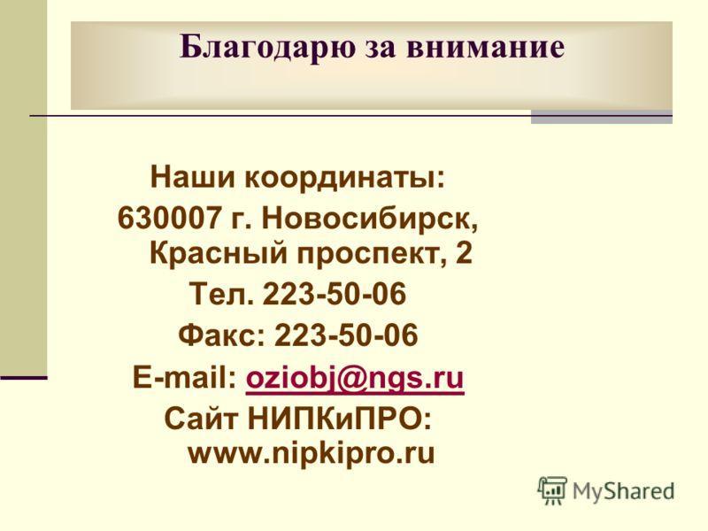 Благодарю за внимание Наши координаты: 630007 г. Новосибирск, Красный проспект, 2 Тел. 223-50-06 Факс: 223-50-06 E-mail: oziobj@ngs.ruoziobj@ngs.ru Сайт НИПКиПРО: www.nipkipro.ru