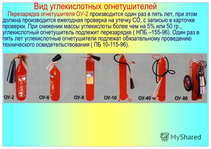 Вид углекислотных огнетушителей Перезарядка огнетушителя ОУ-2 производится один раз в пять лет, при этом должна производится ежегодная проверка на утечку СО, с записью в карточке проверки. При снижении массы углекислоты более чем на 5% или 50 гр., уг