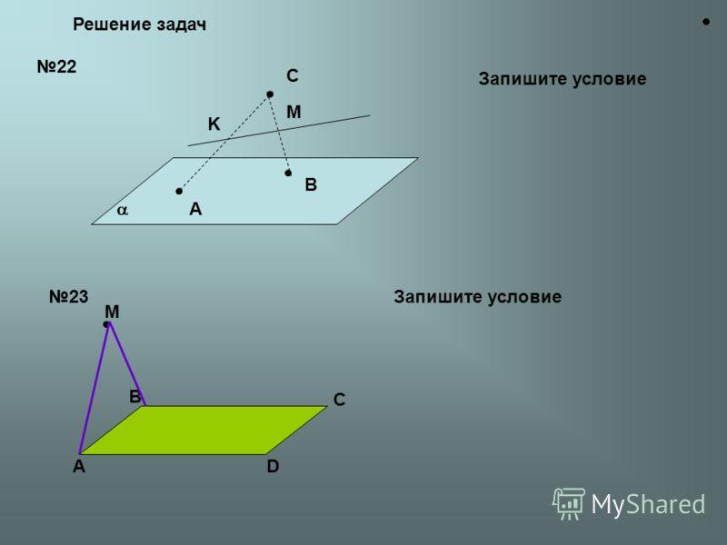 Решение задач 22 A B C K M Запишите условие 23 А B C D M Запишите условие