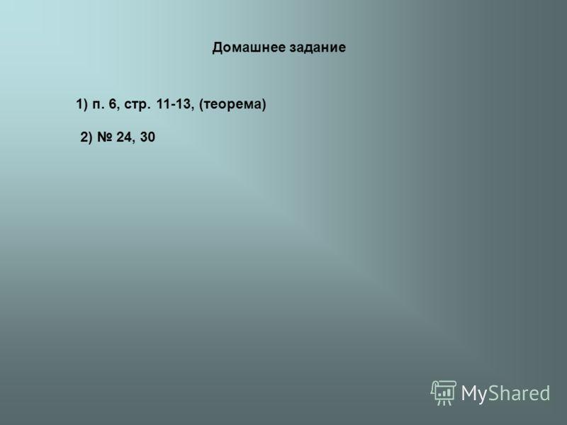 Домашнее задание 1) п. 6, стр. 11-13, (теорема) 2) 24, 30