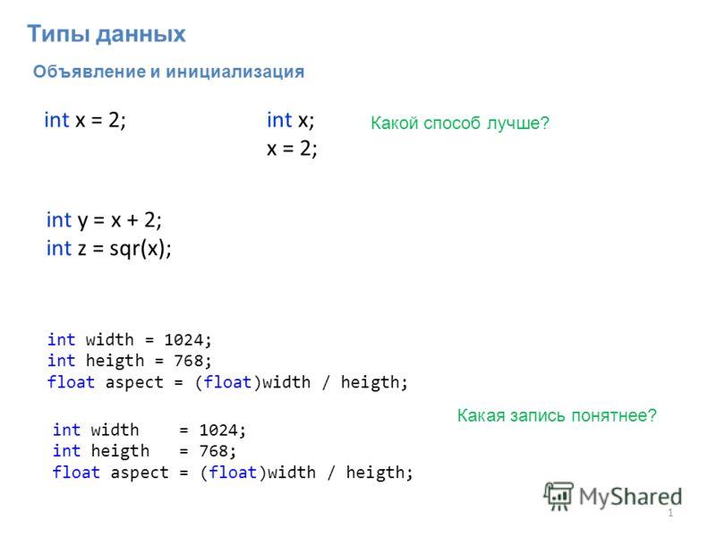 Объявление и инициализация 1 int y = x + 2; int z = sqr(x); int x = 2;int x; x = 2; Какой способ лучше? int width = 1024; int heigth = 768; float aspect = (float)width / heigth; int width = 1024; int heigth = 768; float aspect = (float)width / heigth