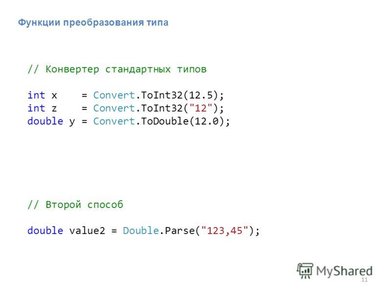 11 // Конвертер стандартных типов int x = Convert.ToInt32(12.5); int z = Convert.ToInt32(12); double y = Convert.ToDouble(12.0); Функции преобразования типа // Второй способ double value2 = Double.Parse(123,45);