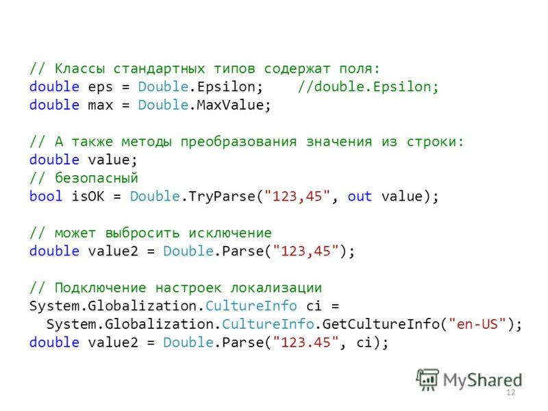 12 // Классы стандартных типов содержат поля: double eps = Double.Epsilon; //double.Epsilon; double max = Double.MaxValue; // А также методы преобразования значения из строки: double value; // безопасный bool isOK = Double.TryParse(