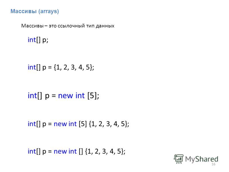 Массивы (arrays) int[] p; int[] p = {1, 2, 3, 4, 5}; int[] p = new int [5]; int[] p = new int [5] {1, 2, 3, 4, 5}; int[] p = new int [] {1, 2, 3, 4, 5}; Массивы – это ссылочный тип данных 16