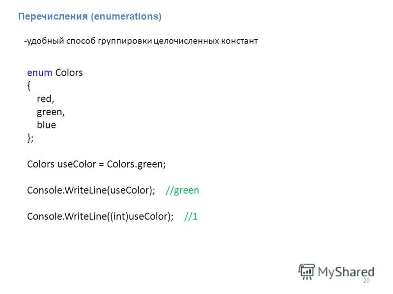 Перечисления (enumerations) -удобный способ группировки целочисленных констант enum Colors { red, green, blue }; Colors useColor = Colors.green; Console.WriteLine(useColor); //green Console.WriteLine((int)useColor); //1 20