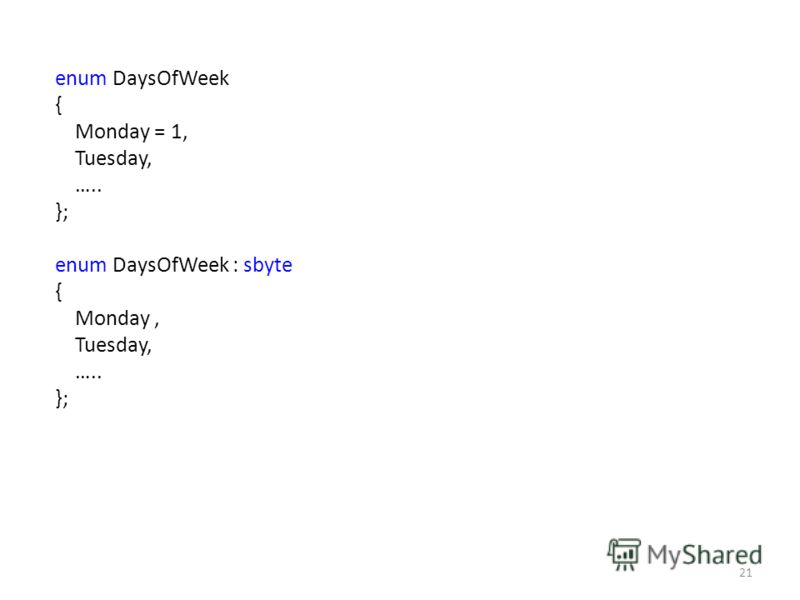 enum DaysOfWeek { Monday = 1, Tuesday, ….. }; enum DaysOfWeek : sbyte { Monday, Tuesday, ….. }; 21