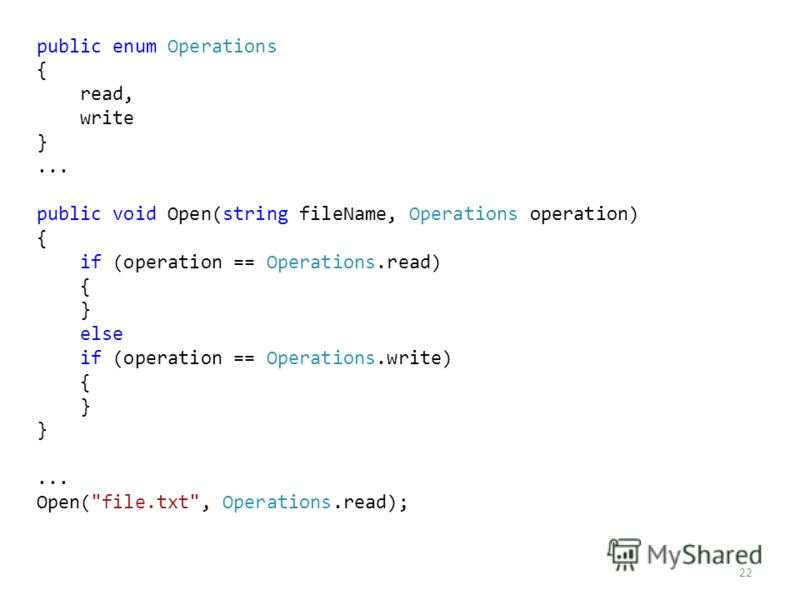 22 public enum Operations { read, write }... public void Open(string fileName, Operations operation) { if (operation == Operations.read) { } else if (operation == Operations.write) { }... Open(file.txt, Operations.read);