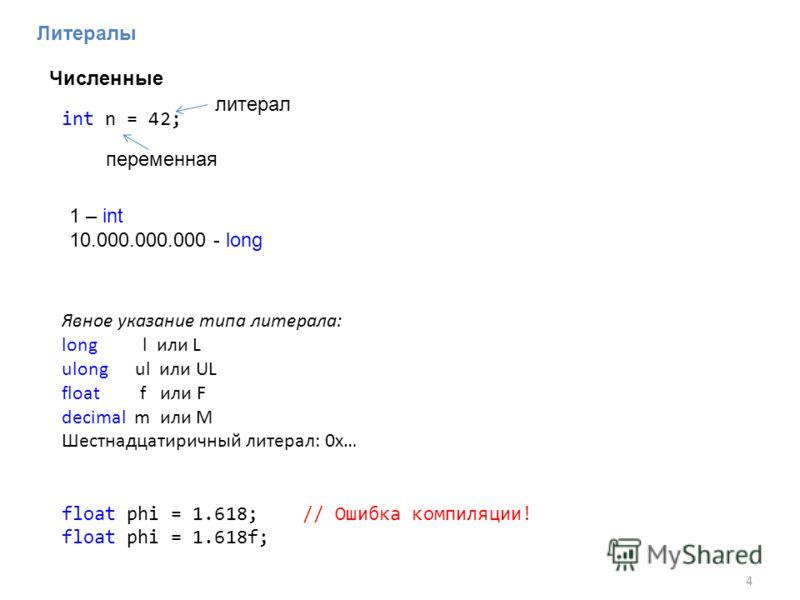 Литералы 4 Явное указание типа литерала: long l или L ulong ul или UL float f или F decimal m или M Шестнадцатиричный литерал: 0x… 1 – int 10.000.000.000 - long float phi = 1.618; // Ошибка компиляции! float phi = 1.618f; Численные int n = 42; переме
