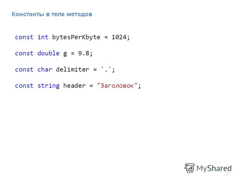 7 Константы в теле методов const int bytesPerKbyte = 1024; const double g = 9.8; const char delimiter = '.'; const string header = Заголовок;