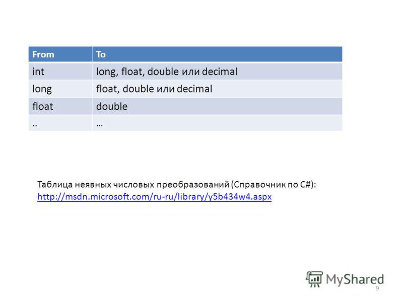 9 FromTo intlong, float, double или decimal longfloat, double или decimal floatdouble..… Таблица неявных числовых преобразований (Справочник по C#): http://msdn.microsoft.com/ru-ru/library/y5b434w4.aspx
