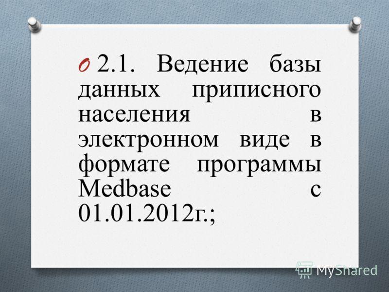 O 2.1. Ведение базы данных приписного населения в электронном виде в формате программы Medbase с 01.01.2012г.;