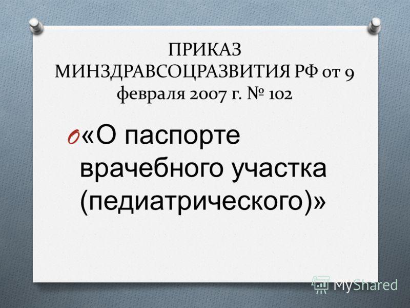 ПРИКАЗ МИНЗДРАВСОЦРАЗВИТИЯ РФ от 9 февраля 2007 г. 102 O « О паспорте врачебного участка ( педиатрического )»