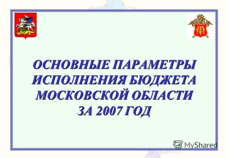 ОСНОВНЫЕ ПАРАМЕТРЫ ИСПОЛНЕНИЯ БЮДЖЕТА МОСКОВСКОЙ ОБЛАСТИ ЗА 2007 ГОД