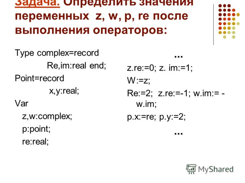 Задача. Определить значения переменных z, w, p, re после выполнения операторов: Type complex=record Re,im:real end; Point=record x,y:real; Var z,w:complex; p:point; re:real;... z.re:=0; z. im:=1; W:=z; Re:=2; z.re:=-1; w.im:= - w.im; p.x:=re; p.y:=2;