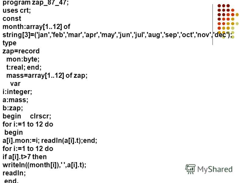 program zap_87_47; uses crt; const month:array[1..12] of string[3]=('jan','feb','mar','apr','may','jun','jul','aug','sep','oct','nov','dec'); type zap=record mon:byte; t:real; end; mass=array[1..12] of zap; var i:integer; a:mass; b:zap; begin clrscr;