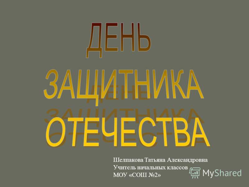 Шелпакова Татьяна Александровна Учитель начальных классов МОУ «СОШ 2»